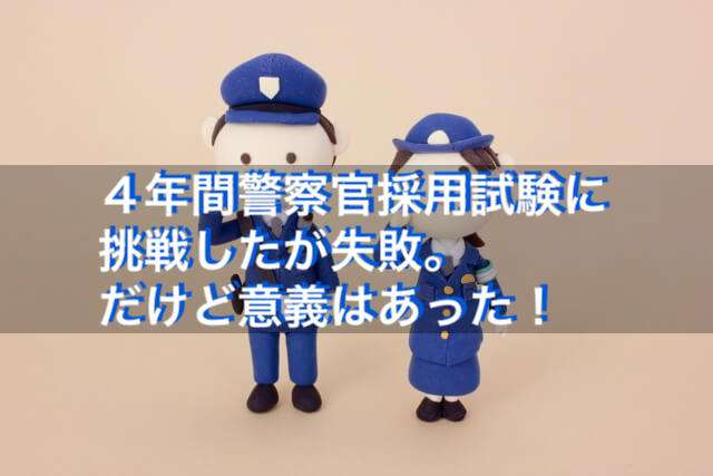 4年間警察官採用試験に挑戦したが失敗。だけど意義はあった!